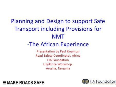 Planning and Design to support Safe Transport including Provisions for NMT -The African Experience Presentation by Paul Kwamusi Road Safety Coordinator,