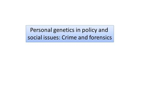 Personal genetics in policy and social issues: Crime and forensics Personal genetics in policy and social issues: Crime and forensics.
