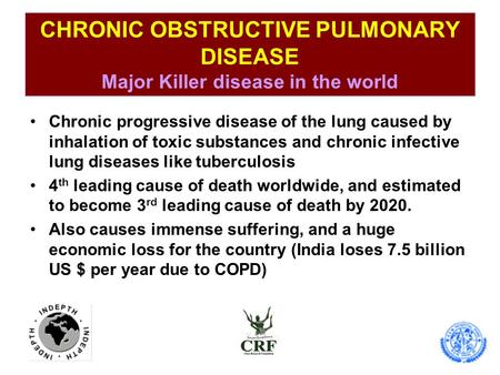CHRONIC OBSTRUCTIVE PULMONARY DISEASE Major Killer disease in the world Chronic progressive disease of the lung caused by inhalation of toxic substances.