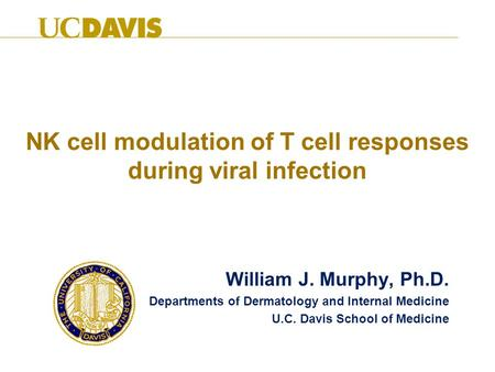 NK cell modulation of T cell responses during viral infection William J. Murphy, Ph.D. Departments of Dermatology and Internal Medicine U.C. Davis School.