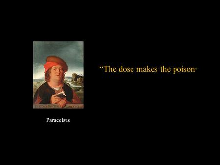"Paracelsus ""The dose makes the poison "". MSDS Environmental Hazards and Human Health Chapter 17."