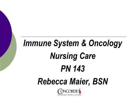 Immune System & Oncology Nursing Care PN 143 Rebecca Maier, BSN.