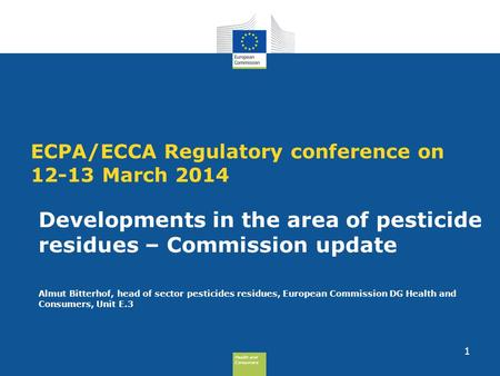 Health and Consumers Health and Consumers ECPA/ECCA Regulatory conference on 12-13 March 2014 Developments in the area of pesticide residues – Commission.