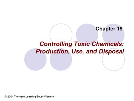 Controlling Toxic Chemicals: Production, Use, and Disposal Chapter 19 © 2004 Thomson Learning/South-Western.