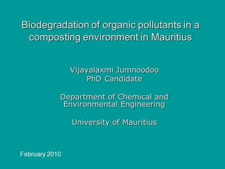Biodegradation of organic pollutants in a composting environment in Mauritius Vijayalaxmi Jumnoodoo PhD Candidate Department of Chemical and Environmental.