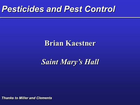 Pesticides and Pest Control Brian Kaestner Saint Mary's Hall Brian Kaestner Saint Mary's Hall Thanks to Miller and Clements.