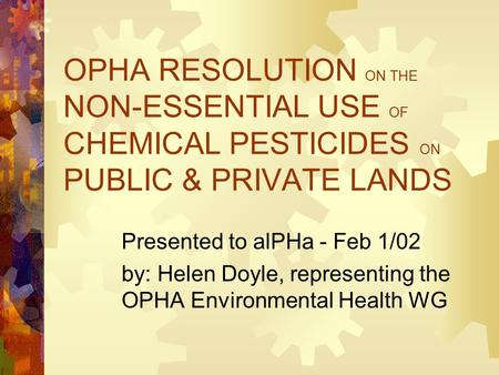 OPHA RESOLUTION ON THE NON-ESSENTIAL USE OF CHEMICAL PESTICIDES ON PUBLIC & PRIVATE LANDS Presented to alPHa - Feb 1/02 by: Helen Doyle, representing the.