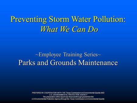 Preventing Storm Water Pollution: What We Can Do ~Employee Training Series~ Parks and Grounds Maintenance PREPARED IN COOPERATION WITH THE Texas Commission.