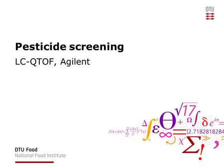 Pesticide screening LC-QTOF, Agilent. National Food Institute, Technical University of Denmark Disposition National Food Institute –EURL –NRL –Personale.