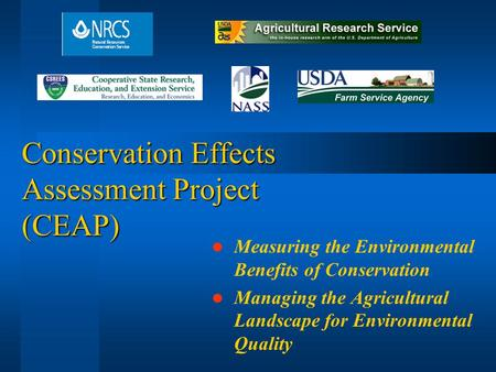 Conservation Effects Assessment Project (CEAP) Measuring the Environmental Benefits of Conservation Managing the Agricultural Landscape for Environmental.