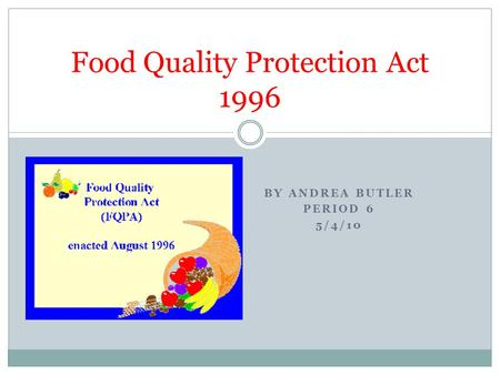 BY ANDREA BUTLER PERIOD 6 5/4/10 Food Quality Protection Act 1996.