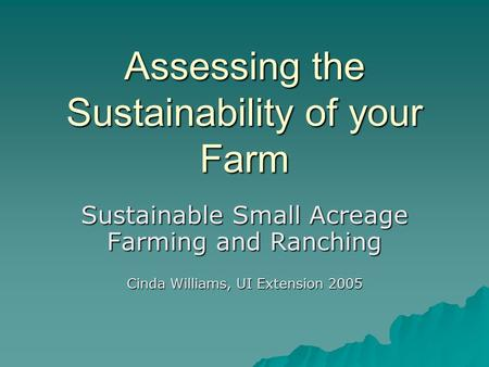 Assessing the Sustainability of your Farm Sustainable Small Acreage Farming and Ranching Cinda Williams, UI Extension 2005.