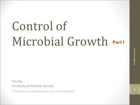 Control of Microbial Growth Tim Ho University of Alberta, Canada * The materials are mostly based on Dr. Brian Lanoil's Microb 265 1 Part.