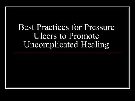 Best Practices for Pressure Ulcers to Promote Uncomplicated Healing.