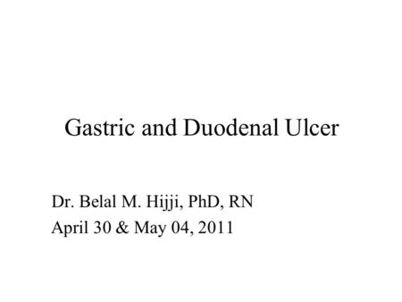 Gastric and Duodenal Ulcer Dr. Belal M. Hijji, PhD, RN April 30 & May 04, 2011.
