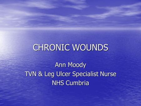 CHRONIC WOUNDS Ann Moody TVN & Leg Ulcer Specialist Nurse NHS Cumbria.
