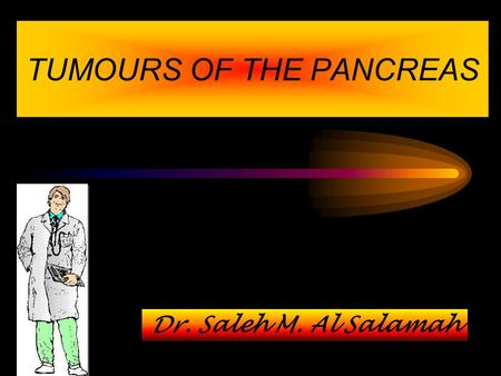 TUMOURS OF THE PANCREAS Dr. Saleh M. Al Salamah. The tumours of the pancreas can be - A. Non-Endocrine neoplasms B. Endocrine neoplasms TUMOURS OF THE.