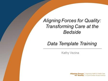 Aligning Forces for Quality: Transforming Care at the Bedside Data Template Training Kathy Vezina.