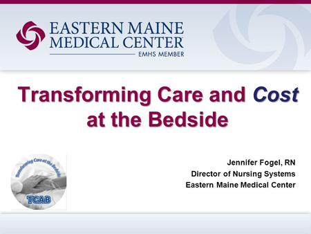 Transforming Care and Cost at the Bedside Jennifer Fogel, RN Director of Nursing Systems Eastern Maine Medical Center.