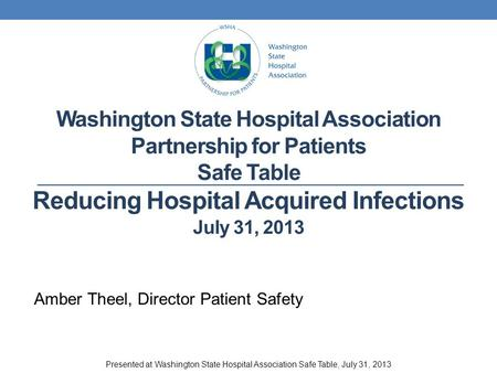 Washington State Hospital Association Partnership for Patients Safe Table Reducing Hospital Acquired Infections July 31, 2013 Amber Theel, Director Patient.