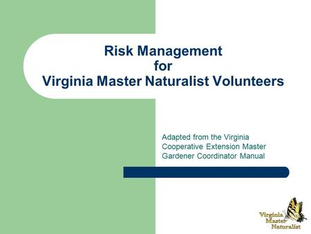 Risk Management for Virginia Master Naturalist Volunteers Adapted from the Virginia Cooperative Extension Master Gardener Coordinator Manual.