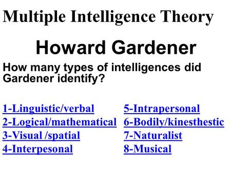 Howard Gardener Multiple Intelligence Theory 1-Linguistic/verbal 2-Logical/mathematical 3-Visual /spatial 4-Interpesonal How many types of intelligences.