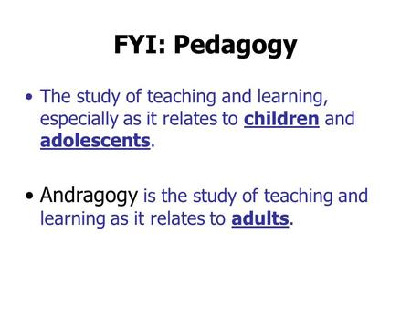FYI: Pedagogy The study of teaching and learning, especially as it relates to children and adolescents. Andragogy is the study of teaching and learning.
