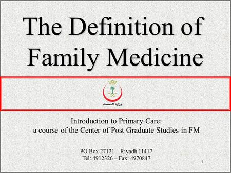 1 The Definition of Family Medicine Introduction to Primary Care: a course of the Center of Post Graduate Studies in FM PO Box 27121 – Riyadh 11417 Tel: