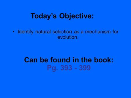 2.1 Section Objectives – page 35 Identify natural selection as a mechanism for evolution. Today's Objective: Can be found in the book: Pg. 393 - 399.
