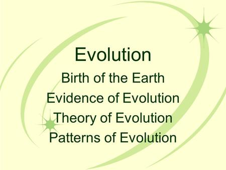 Evolution Birth of the Earth Evidence of Evolution Theory of Evolution Patterns of Evolution.