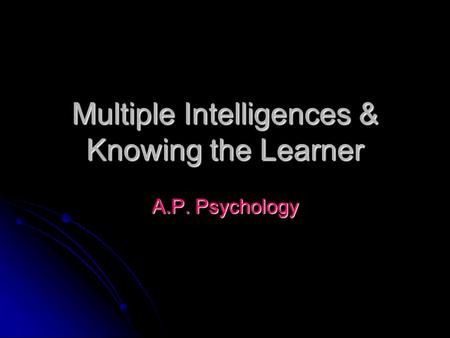 Multiple Intelligences & Knowing the Learner A.P. Psychology.