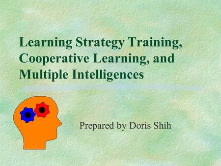 Learning Strategy Training, Cooperative Learning, and Multiple Intelligences Prepared by Doris Shih.