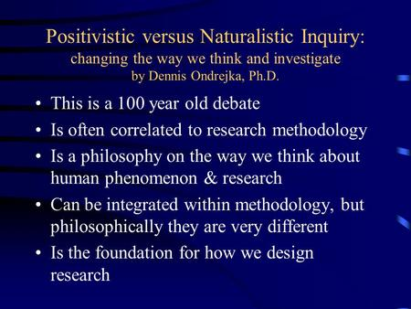 Positivistic versus Naturalistic Inquiry: changing the way we think and investigate by Dennis Ondrejka, Ph.D. This is a 100 year old debate Is often correlated.