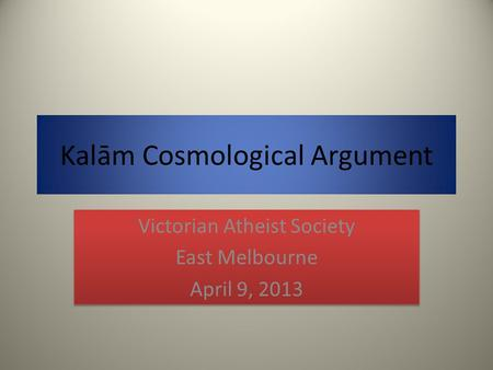 Kalām Cosmological Argument Victorian Atheist Society East Melbourne April 9, 2013 Victorian Atheist Society East Melbourne April 9, 2013.