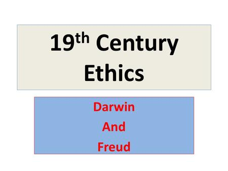 19 th Century Ethics Darwin And Freud. Late 19 th /Early 20 th Century: Skepticism as a Worldview Skepticism: 1.Humans are incapable of achieving lasting.
