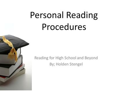 Personal Reading Procedures Reading for High School and Beyond By; Holden Stengel.