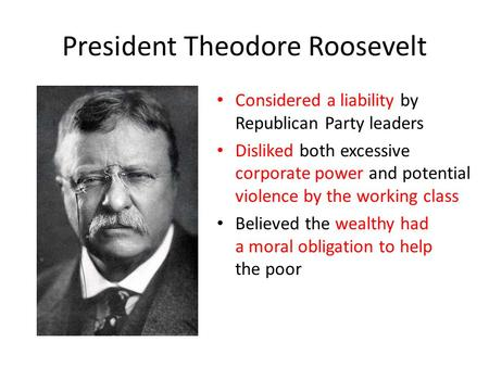 President Theodore Roosevelt Considered a liability by Republican Party leaders Disliked both excessive corporate power and potential violence by the working.