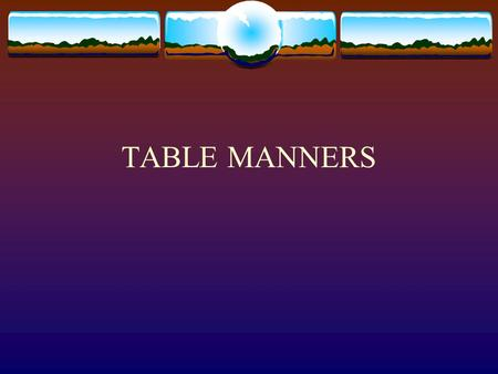 TABLE MANNERS. Guidelines for Table Manners Be Polite  Don't put your handbags or briefcase on the table.  Wait until after the meal is ordered before.