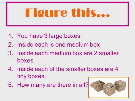 Figure this… 1.You have 3 large boxes 2.Inside each is one medium box 3.Inside each medium box are 2 smaller boxes 4.Inside each of the smaller boxes are.