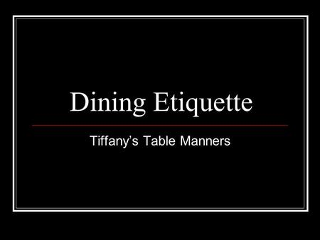Dining Etiquette Tiffany's Table Manners. Table Manners Table manners play an important part in making a favorable impression. They are a visible signal.
