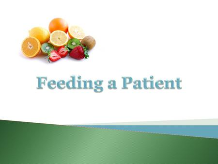 Feeding a Patient  Nurses need to refine their feeding skills to assist patients in maintaining: Nutritional Status Independence Dignity 2rev 4/2013.