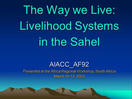 The Way we Live: Livelihood Systems in the Sahel AIACC_AF92 Presented at the Africa Regional Workshop, South Africa March 10-13, 2003.
