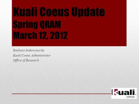 Kuali Coeus Update Spring QRAM March 12, 2012 Barbara Inderwiesche Kuali Coeus Administrator Office of Research.