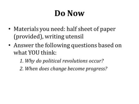 Do Now Materials you need: half sheet of paper (provided), writing utensil Answer the following questions based on what YOU think: 1. Why do political.