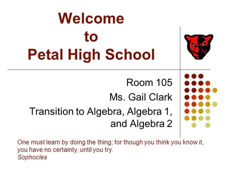 Welcome to Petal High School Room 105 Ms. Gail Clark Transition to Algebra, Algebra 1, and Algebra 2 One must learn by doing the thing; for though you.