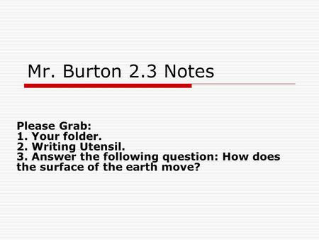 Mr. Burton 2.3 Notes Please Grab: 1. Your folder. 2. Writing Utensil. 3. Answer the following question: How does the surface of the earth move?