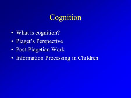 Cognition What is cognition? Piaget's Perspective Post-Piagetian Work Information Processing in Children.