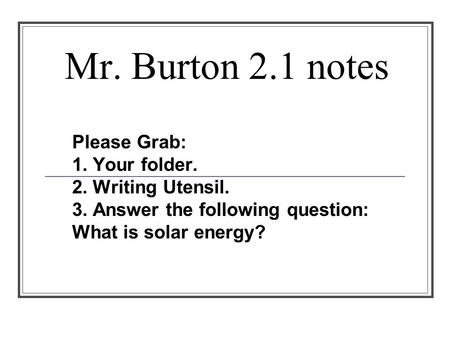 Mr. Burton 2.1 notes Please Grab: 1. Your folder. 2. Writing Utensil. 3. Answer the following question: What is solar energy?