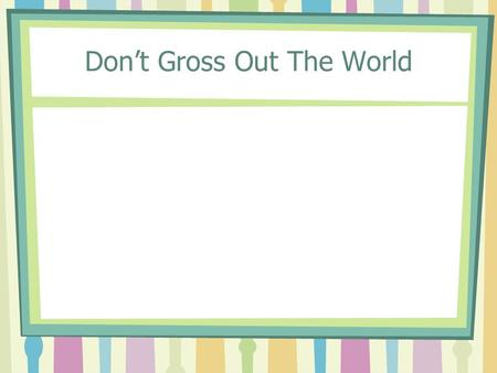Don't Gross Out The World