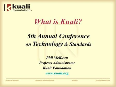 What is Kuali? Phil McKown Projects Administrator Kuali Foundation www.kuali.org 5th Annual Conference on Technology & Standards.
